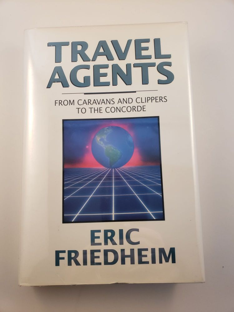 Travel Agents From Caravans And Clippers To The Concorde. Eric Friedheim.