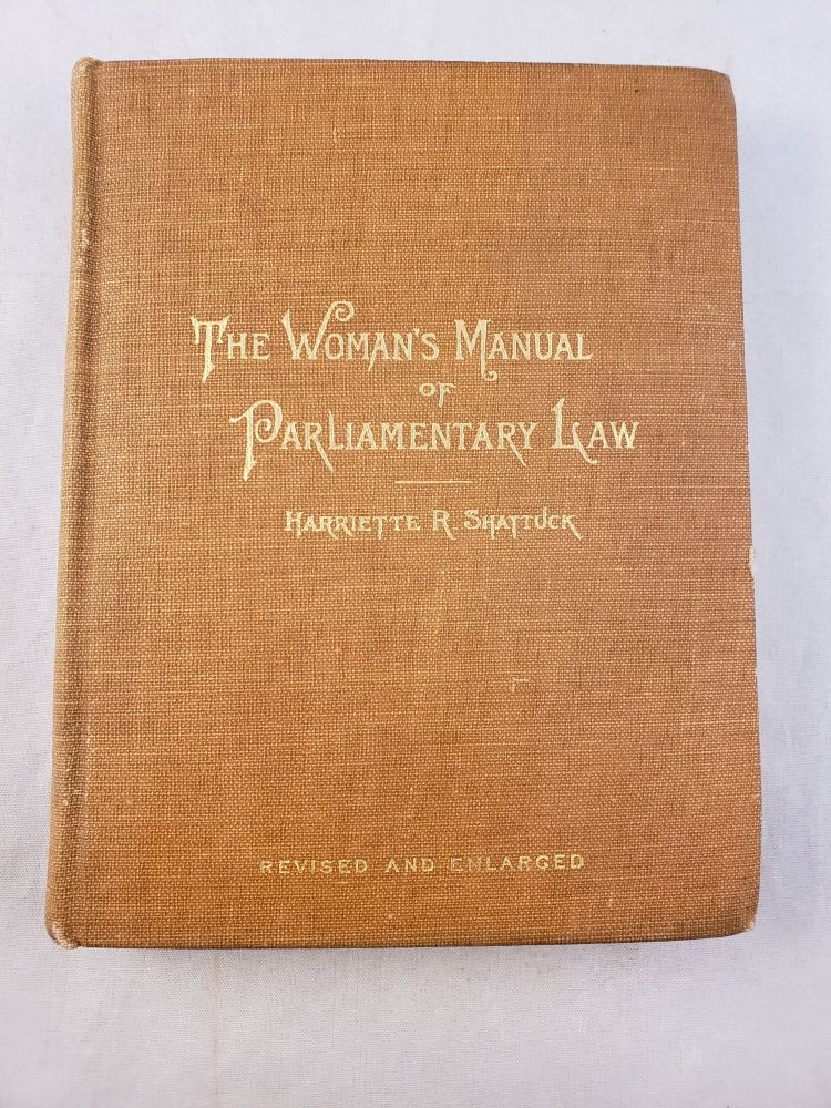 The Woman's Manual Of Parliamentary Law With Practical Illustrations Especially Adapted To Women's Organizations. Harriette R. Shattuck.
