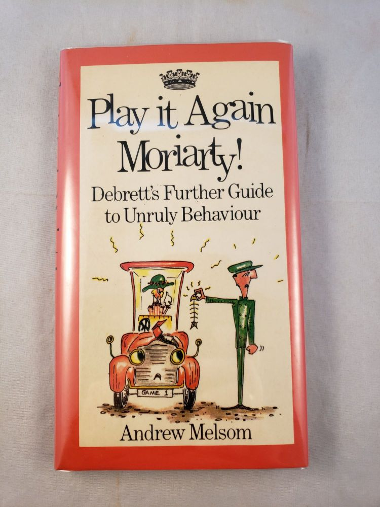 Play it Again Moriarty: Debrett's Further Guide to Unruly Behaviour. Andrew and Melsom, Charlotte Christian.