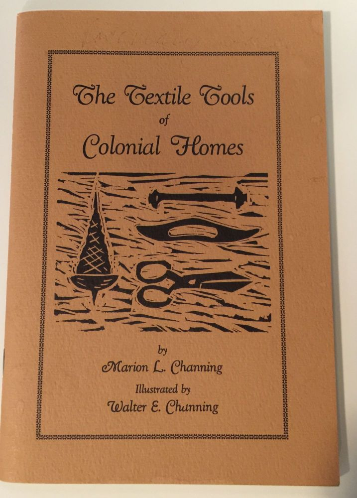 The Textile Tools of Colonial Homes From Raw Materials to Finished Garments before Mass Production in the Factories. Marion L. and Channing, Walter E. Channing.