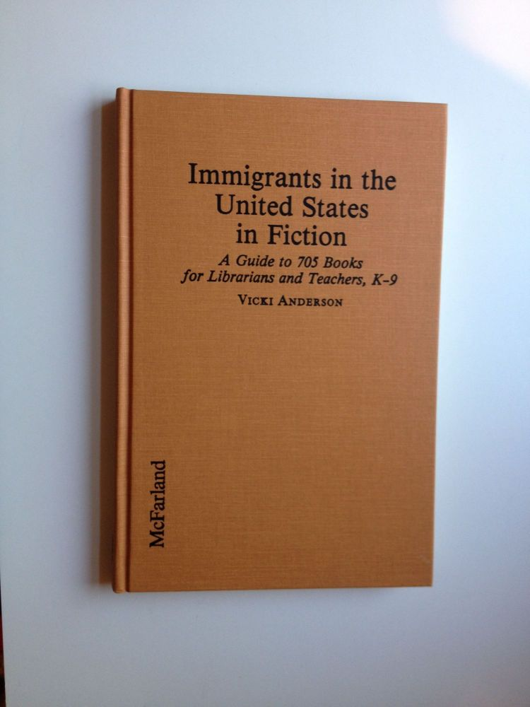 Immigrants In The United States In Fiction A Guide To 705 Books For Librarians And Teachers, K-9. Vicki Anderson.