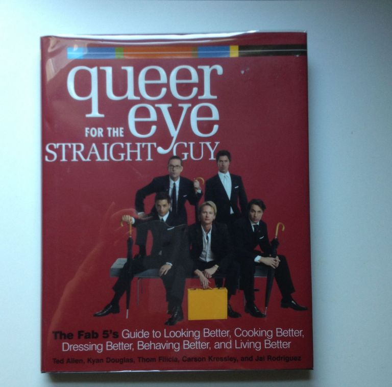 Queer Eye for the Straight Guy The Fab 5's Guide to Looking Better, Cooking Better, Dressing Better, Behaving Better, and Living Better. Ted Allen, Thom Filicia Kyan Douglas, Carson Kressley, Jai Rodriguez.