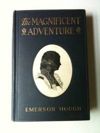 The Magnificent Adventure This being the Story of the World's Greatest Exploration, and the Romance of a very Gallant Gentleman. Emerson Hough, Arthur I. Keller.