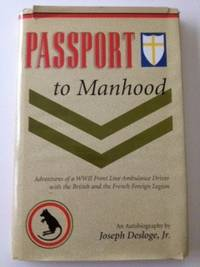 Passport To Manhood Adventures Of A WWII Front Line Ambulance Driver With The French Foreign Legion. Joseph Desloge Jr.