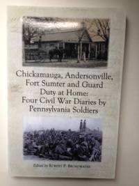 Chickamauga, Andersonville, Fort Sumter And Guard Duty at Home: Four Civil War Diaries by Pennsylvania Soldiers. Robert P. Broadwater.