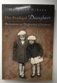 The Prodigal Daughter Reclaiming an Unfinished Childhood. Margaret Gibson.