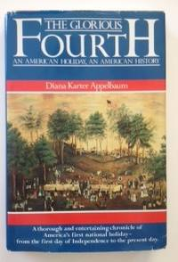 The Glorious Fourth An American Holiday, An American History. Diana Karter Appelbaum.