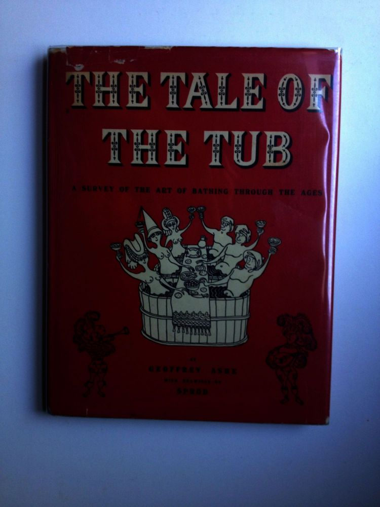 The Tale of the Tub - A Survey of the Art of Bathing Through The Ages. Geoffrey and Ashe, Sprod.