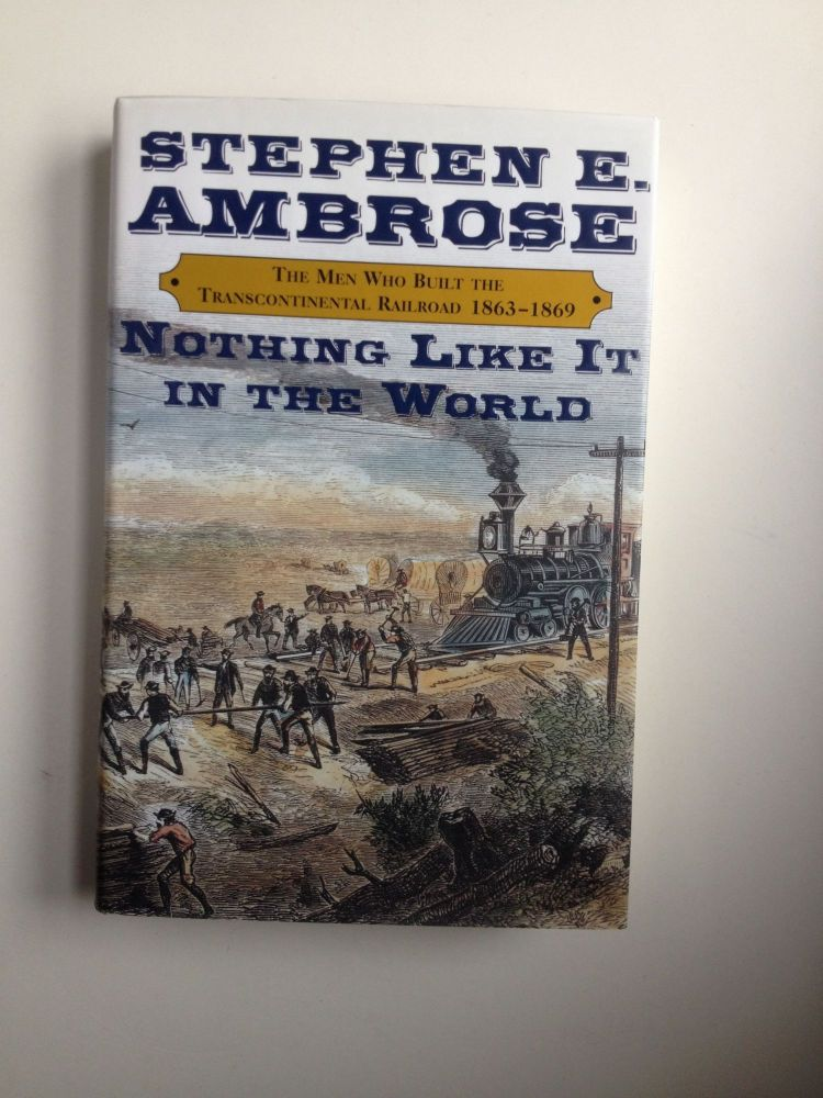 Nothing Like It in the World: The Men Who Built the Transcontinental Railroad 1863-1869. Stephen E. Ambrose.