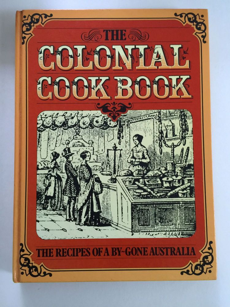 The Colonial Cook Book For The Man As Well As For The 'Upper Ten Thousand' By An Australian Aristologist The Recipes of a By-Gone Australia. Alison Burt.
