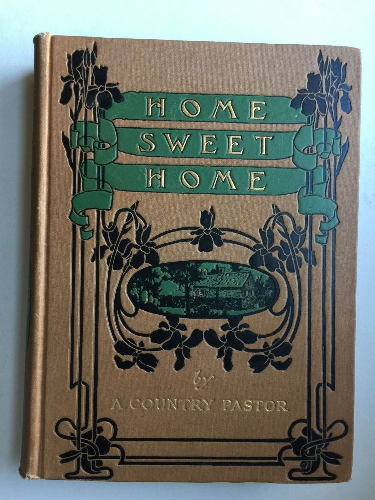 Home Sweet Home: A Book to Help Us Make A Good Home and Be Happy In it. A Country Pastor.