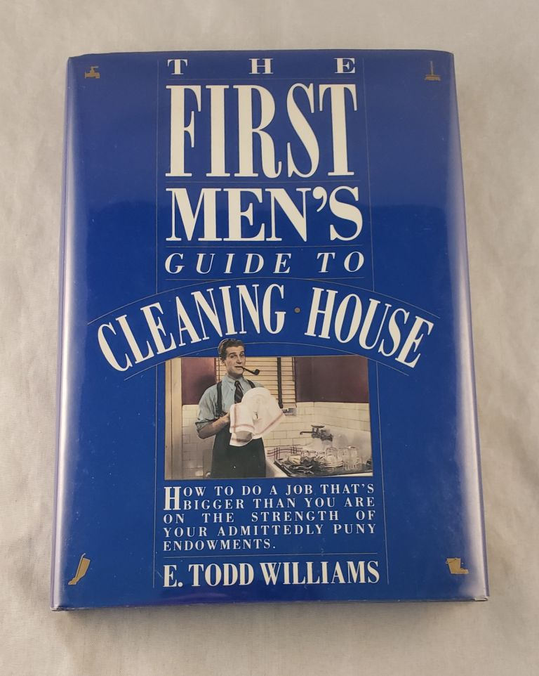 The First Men's Guide to Cleaning House : How to Do a Job That's Bigger Than You Are on the Strength of Your Admittedly Puny Endowments. E. Todd Williams.
