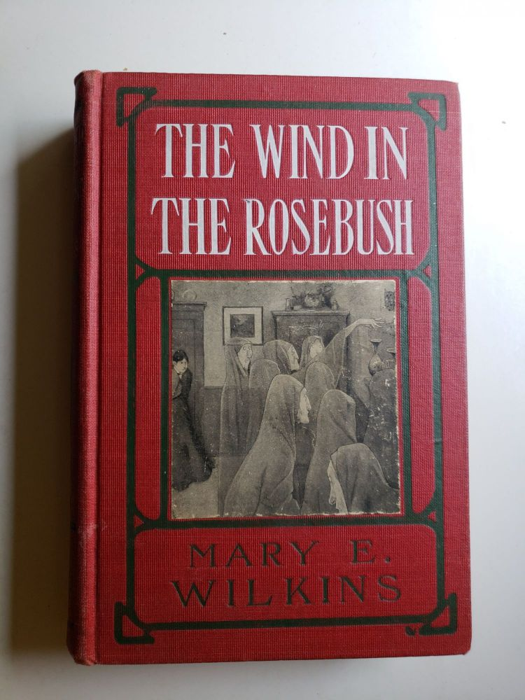 The Wind in the Rosebush And Other Stories of the Supernatural. Mary E. Wilkins.