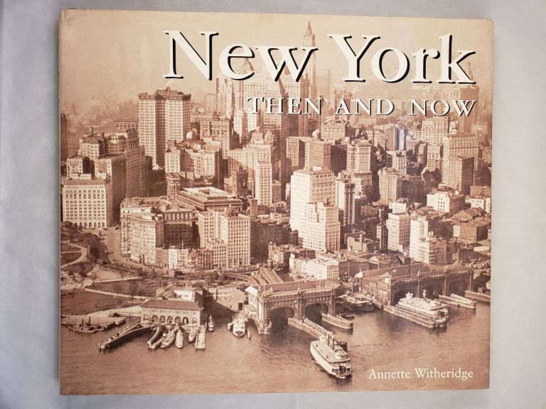 New York Then & Now. Annette Witheridge.