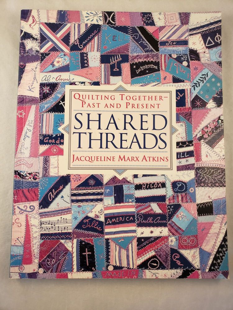 Shared Threads Quilting Together Past and Present. Jacqueline Marx Atkins.