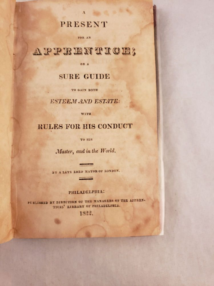 A Present for an Apprentice: Or, A Sure Guide to Gain both Esteem and Estate with Rules for his Conduct to his Master, and in the World By a late Lord Mayor of London. London. Sir John Barnard.