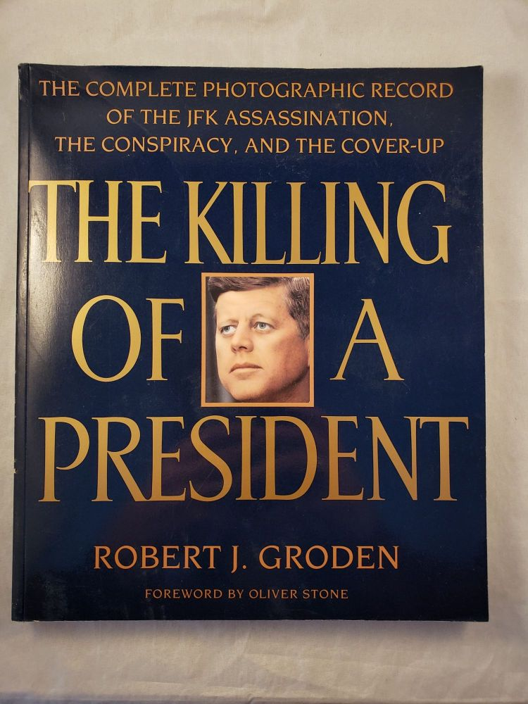 The Killing Of A President The Complete Photographic Record Of The JFK Assassination, The Conspiracy, And The Cover-Up. Robert J. Groden, Oliver Stone.
