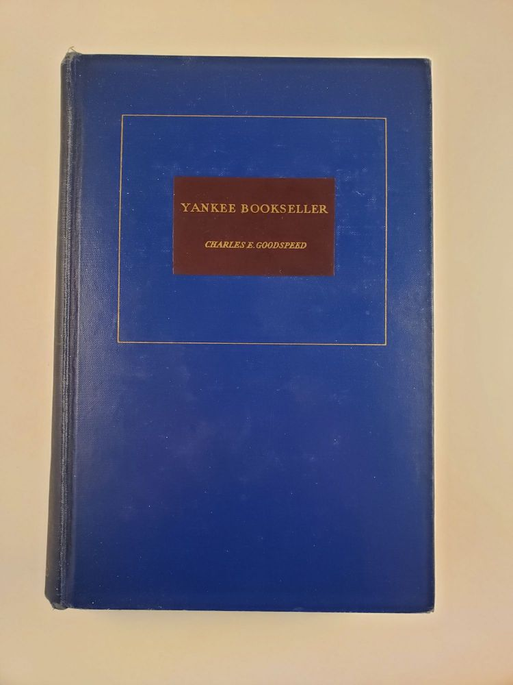 YANKEE BOOKSELLER: Being the Reminiscences of Charles E. Goodspeed. Charles Goodspeed.