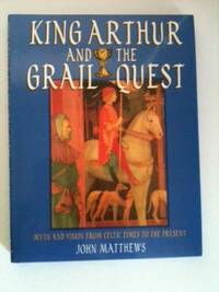 King Arthur and the Grail Quest: Myth and Vision form Celtic Times to the Present. John Matthews.
