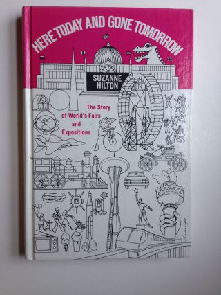 Here Today And Gone Tomorrow The Story of World's Fairs and Expositions. Suzanne Hilton