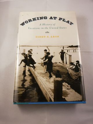 Working at Play A History of Vacations in the United States. Cindy S. Aron.