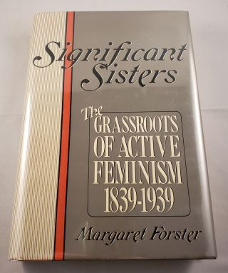 Significant Sisters: The Grassroots of Active Feminism 1839-1939. Margaret Forster.