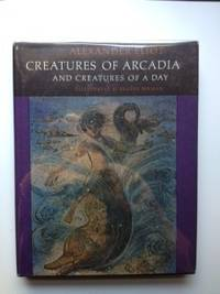 Creatures of Arcadia and Creatures of a Day. Alexander Eliot