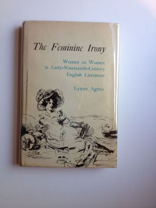 The Feminine Irony Women On Women In Early-Nineteenth-Century English Literature. Lynne Agress