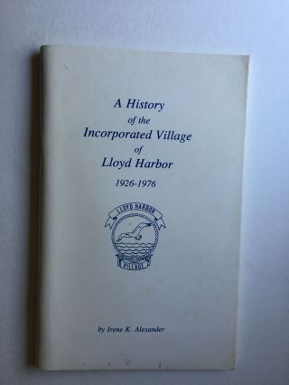 A History Of The Incorporated Village Of Lloyd Harbor 1926-1976. Irene K. Alexander