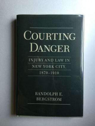 Courting Danger: Injury and Law in New York City, 1870 - 1910. Randolph E. Bergstrom.