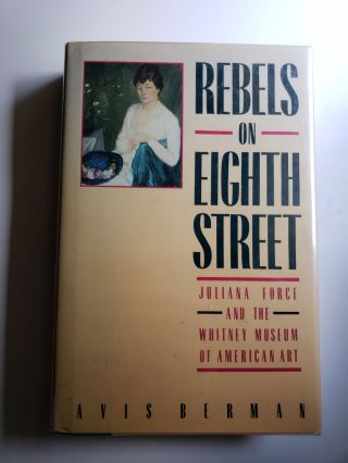 Rebels on Eighth Street. Juliana Force and the Whitney Museum of American Art. Avis Berman.