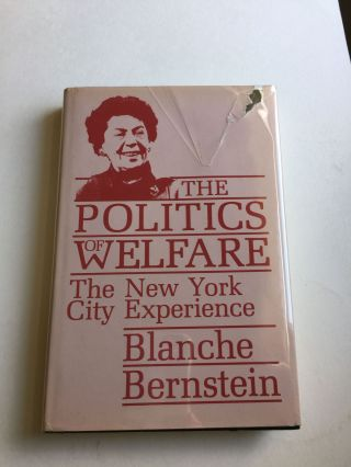 The Politics Of Welfare The New York City Experience. Blanche Bernstein