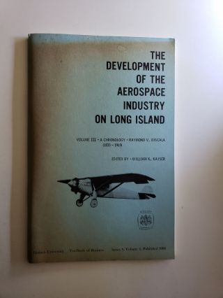 The Development Of The Aerospace Industry On Long Island Volume III. A Chronology: 1833 - 1965....
