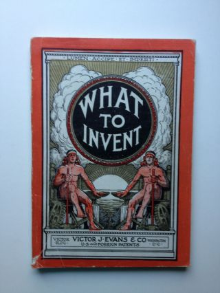 What To Invent; The Evolution And Suggestions As To Active And Profitable Fields Of Inventions In...