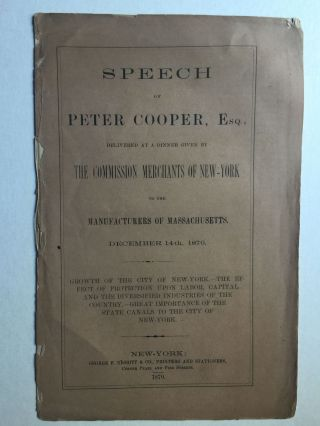 Speech Of Peter Cooper, Esq., Delivered At A Dinner Given By The Commission Merchants Of New-York To The Manufacturers OF Massachusetts December 14th, 1870. Peter Esq Cooper.