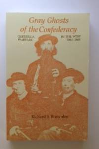 Gray Ghosts of the Confederacy Guerrila Warfare In The West 1861 - 1865. Richard S. Brownlee