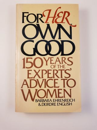 For Her Own Good: One Hundred and Fifty Years of the Experts' Advice to Women. Barbara...