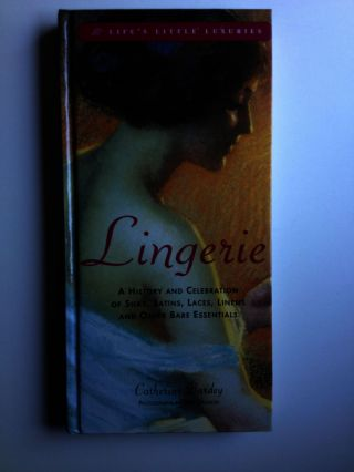 Lingerie A Celebration of Silks, Satins, Laces, Linens and Other Bare Essentials. Catherine ...