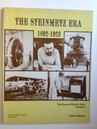 The Steinmetz Era 1892-1923 The General Electric Story A Photo History Volume 2. Bernard...