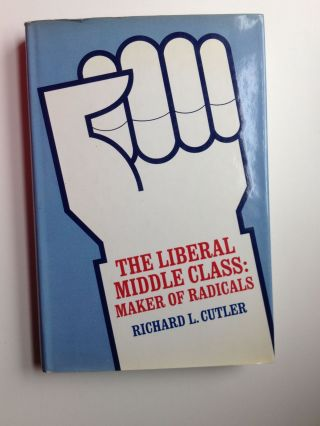 The Liberal Middle Class: Maker of Radicals. Richard L. Cutler