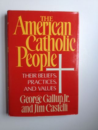 The American Catholic People Their Beliefs, Practices, and Values. George Jr. Gallup, Jim Castelli.
