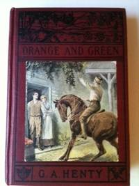 Orange and Green A Tale of the Boyne and Limerick. G. A. Henty, Gordon Browne.