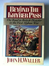 Beyond the Khyber Pass The Road to British Disaster in the First Afghan War. John H. Waller
