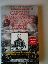 Captain James Wren's Civil War Diary From New Bern to Fredericksburg B Company, 48th Pennsylvania Volunteers February 20, 1862-December 17, 1862. John Michael Priest, -in-Chief Robert Brown Assistant.