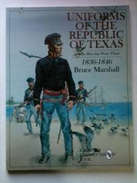 Uniforms of the Republic of Texas And the Men that Wore Them: 1836-1846. Bruce Marshall.