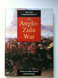 The War Correspondents The Anglo-Zulu War. Professor John Laband, Ian Knight.
