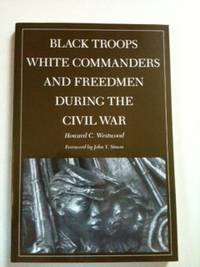 Black Troops White Commanders and Freedmen During the Civil War. Howard C. Westwood