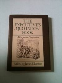 The Executive's Quotation Book A Corporate Companion. James Charlton