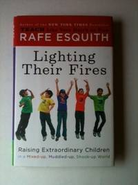 Lighting Their Fires Raising Extraordinary Kids in a Mixed-up, Muddled-up, Shook-up World. Rafe...