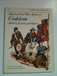 American Civil War Armies (1) Confederate Artillery, Cavalry and Infantry. Philip Katcher,...